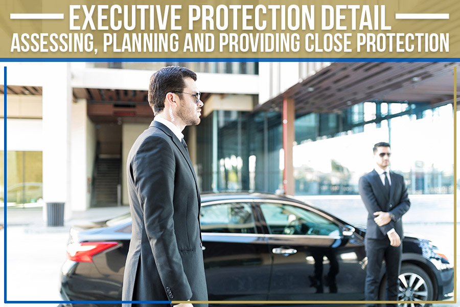 Executive Protection Detail: Assessing, Planning and Providing Close Protection